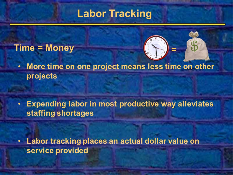 Labor Tracking More time on one project means less time on other projects Expending labor in most productive way alleviates staffing shortages Labor tracking places an actual dollar value on service provided Time = Money =