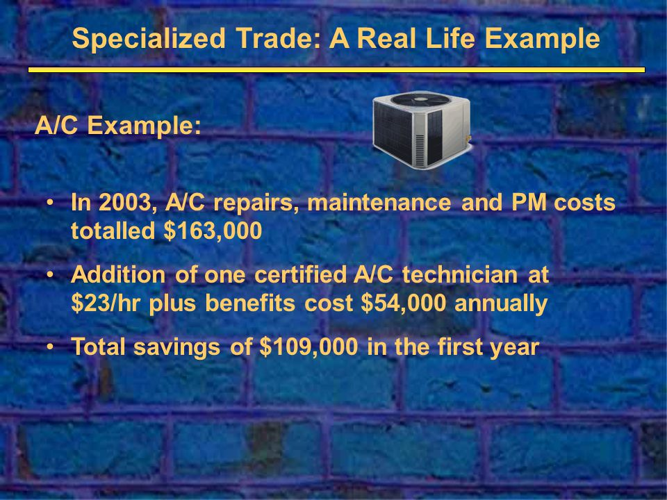 Specialized Trade: A Real Life Example A/C Example: In 2003, A/C repairs, maintenance and PM costs totalled $163,000 Addition of one certified A/C technician at $23/hr plus benefits cost $54,000 annually Total savings of $109,000 in the first year