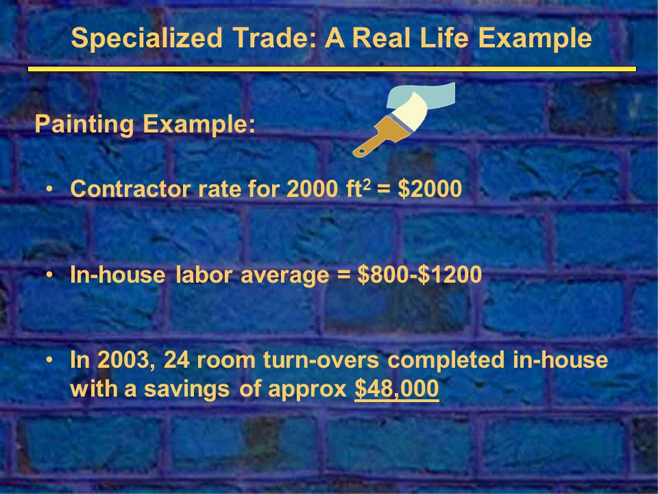 Specialized Trade: A Real Life Example Painting Example: Contractor rate for 2000 ft 2 = $2000 In-house labor average = $800-$1200 In 2003, 24 room turn-overs completed in-house with a savings of approx $48,000