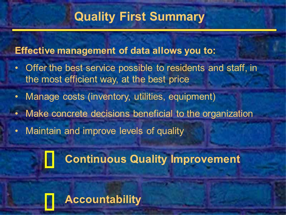 Quality First Summary Continuous Quality Improvement Accountability Effective management of data allows you to: Offer the best service possible to residents and staff, in the most efficient way, at the best price Manage costs (inventory, utilities, equipment) Make concrete decisions beneficial to the organization Maintain and improve levels of quality