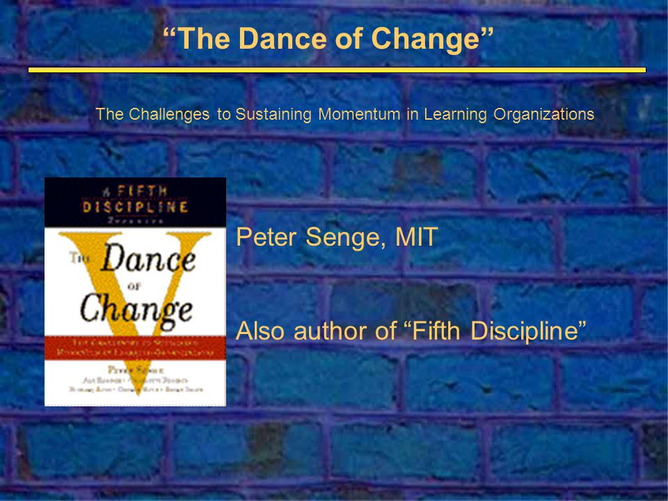 The Dance of Change Peter Senge, MIT Also author of Fifth Discipline The Challenges to Sustaining Momentum in Learning Organizations