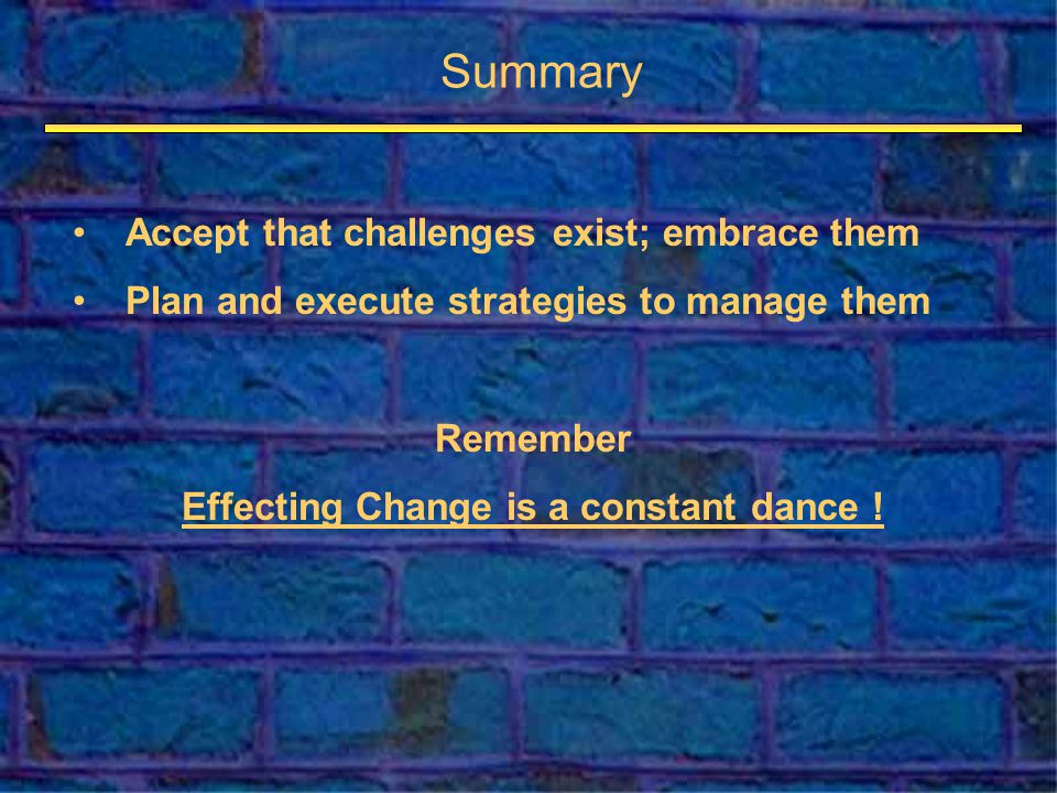 Summary Accept that challenges exist; embrace them Plan and execute strategies to manage them Remember Effecting Change is a constant dance !