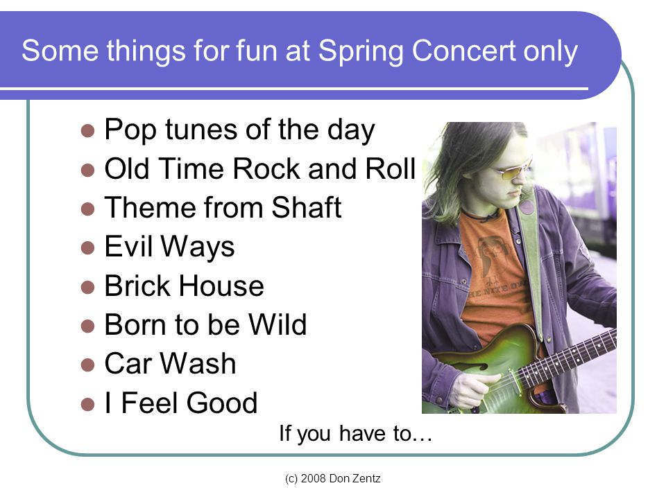 (c) 2008 Don Zentz Some things for fun at Spring Concert only Pop tunes of the day Old Time Rock and Roll Theme from Shaft Evil Ways Brick House Born to be Wild Car Wash I Feel Good If you have to…