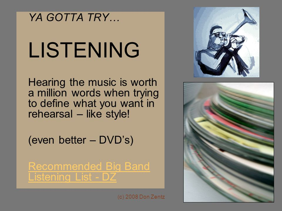 (c) 2008 Don Zentz YA GOTTA TRY… LISTENING Hearing the music is worth a million words when trying to define what you want in rehearsal – like style.
