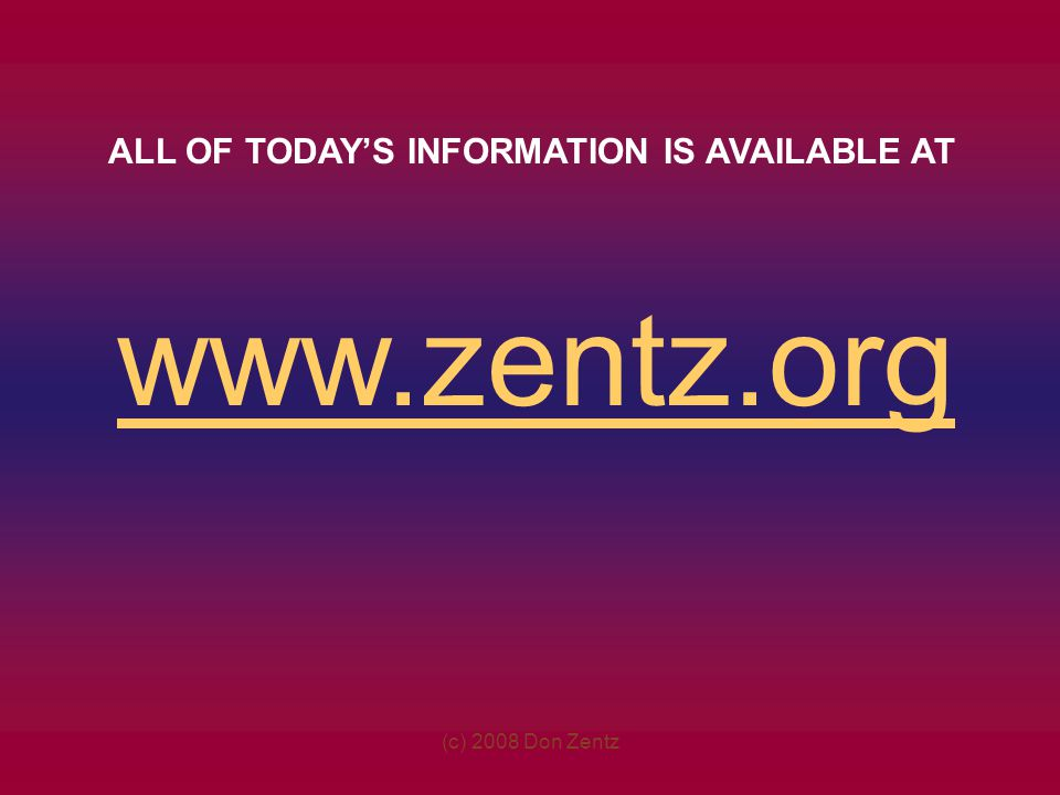 (c) 2008 Don Zentz www.zentz.org ALL OF TODAYS INFORMATION IS AVAILABLE AT