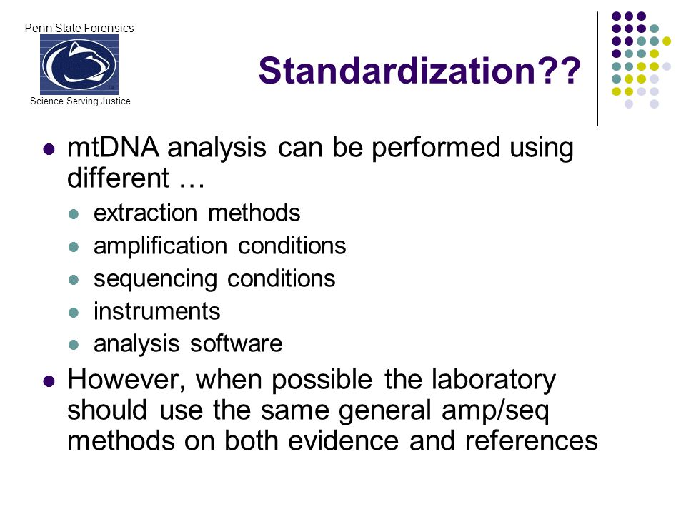 Penn State Forensics Science Serving Justice mtDNA analysis can be performed using different … extraction methods amplification conditions sequencing conditions instruments analysis software However, when possible the laboratory should use the same general amp/seq methods on both evidence and references Standardization