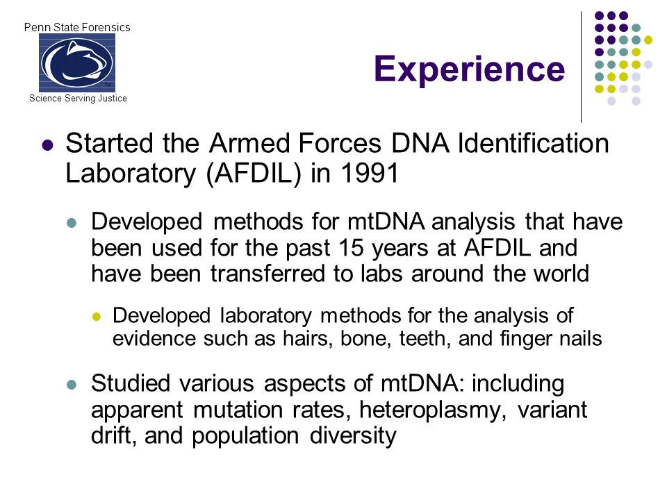 Penn State Forensics Science Serving Justice Experience Started the Armed Forces DNA Identification Laboratory (AFDIL) in 1991 Developed methods for m