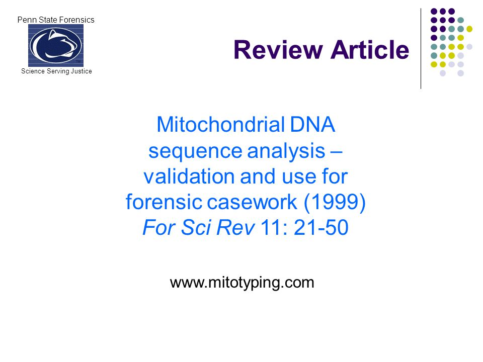 Penn State Forensics Science Serving Justice Review Article Mitochondrial DNA sequence analysis – validation and use for forensic casework (1999) For Sci Rev 11: