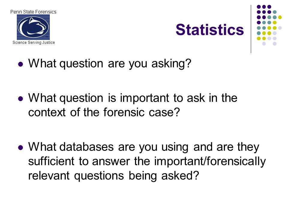 Penn State Forensics Science Serving Justice Statistics What question are you asking? What question is important to ask in the context of the forensic