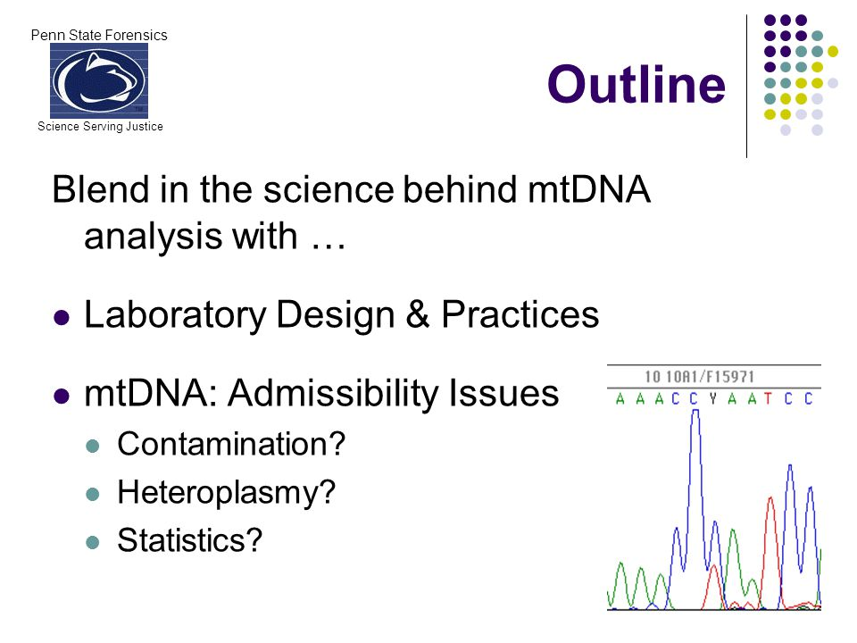 Penn State Forensics Science Serving Justice Outline Blend in the science behind mtDNA analysis with … Laboratory Design & Practices mtDNA: Admissibility Issues Contamination.