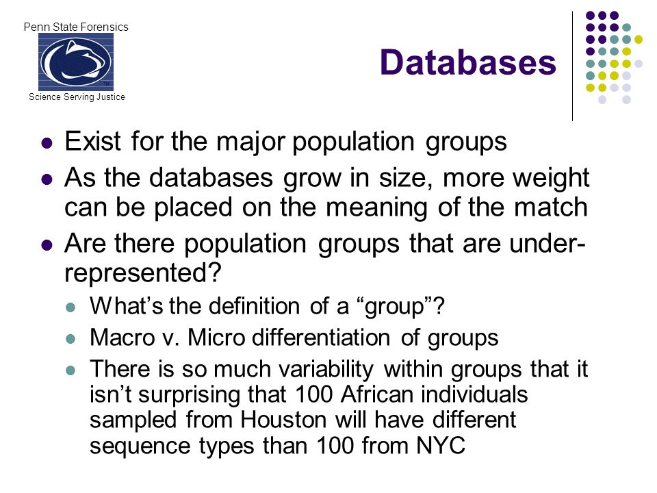 Penn State Forensics Science Serving Justice Databases Exist for the major population groups As the databases grow in size, more weight can be placed on the meaning of the match Are there population groups that are under- represented.