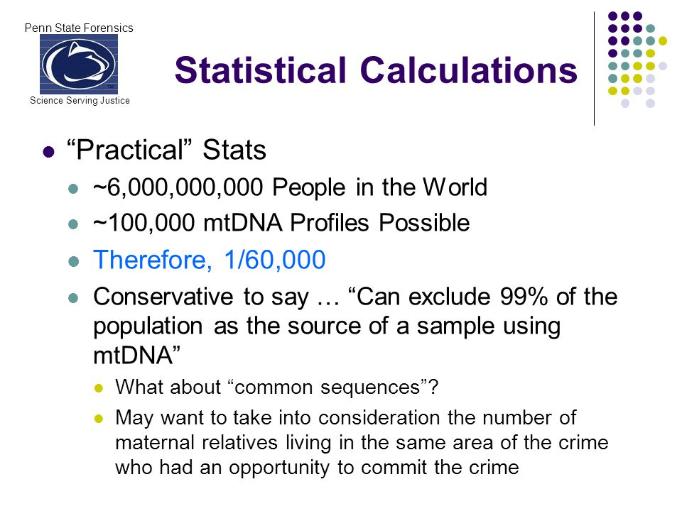 Penn State Forensics Science Serving Justice Statistical Calculations Practical Stats ~6,000,000,000 People in the World ~100,000 mtDNA Profiles Possi