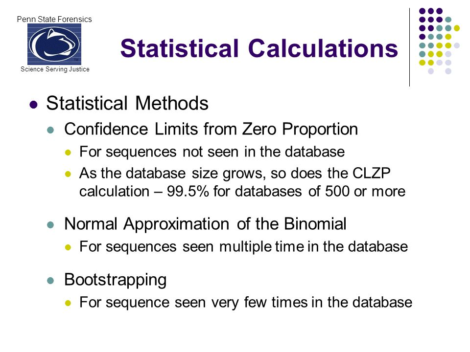 Penn State Forensics Science Serving Justice Statistical Methods Confidence Limits from Zero Proportion For sequences not seen in the database As the database size grows, so does the CLZP calculation – 99.5% for databases of 500 or more Normal Approximation of the Binomial For sequences seen multiple time in the database Bootstrapping For sequence seen very few times in the database Statistical Calculations