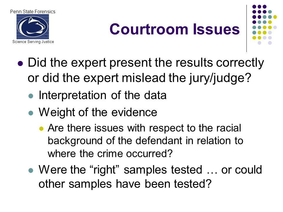 Penn State Forensics Science Serving Justice Courtroom Issues Did the expert present the results correctly or did the expert mislead the jury/judge? I