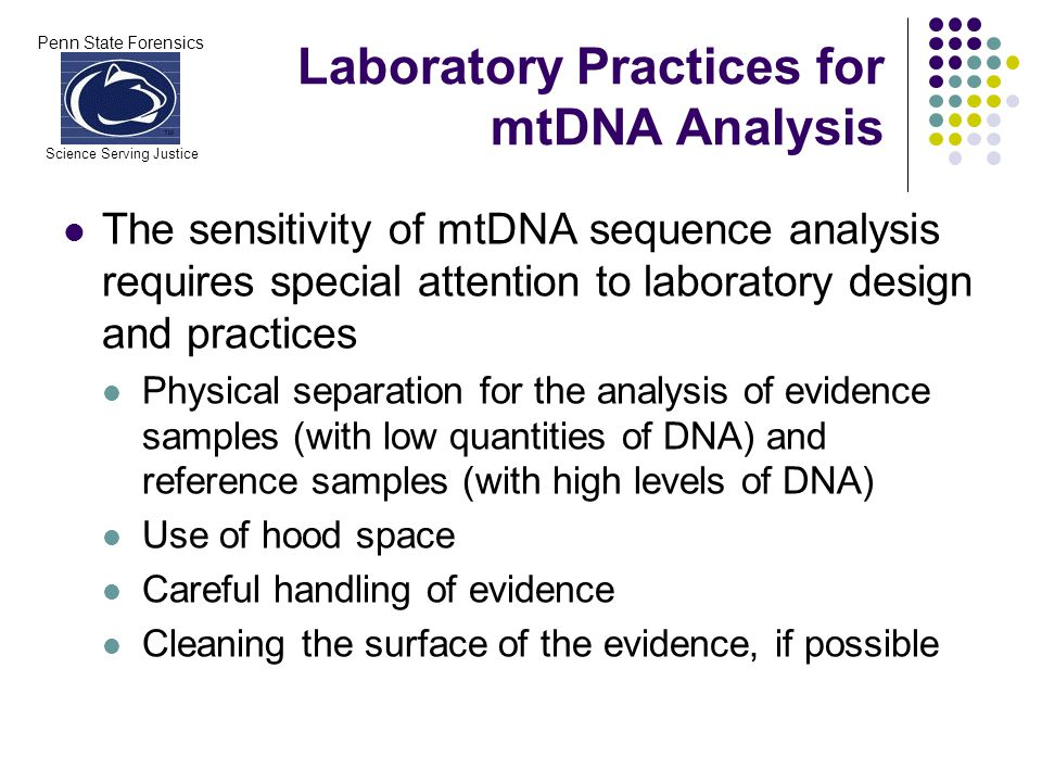 Penn State Forensics Science Serving Justice Results of mtDNA Analysis In general, an mtDNA result can provide strong circumstantial evidence to associate an evidence sample to an individual However … issues surrounding the possibility that maternal relatives are associated with the same case should be resolved mtDNA analysis DOES NOT provide a positive means of identification