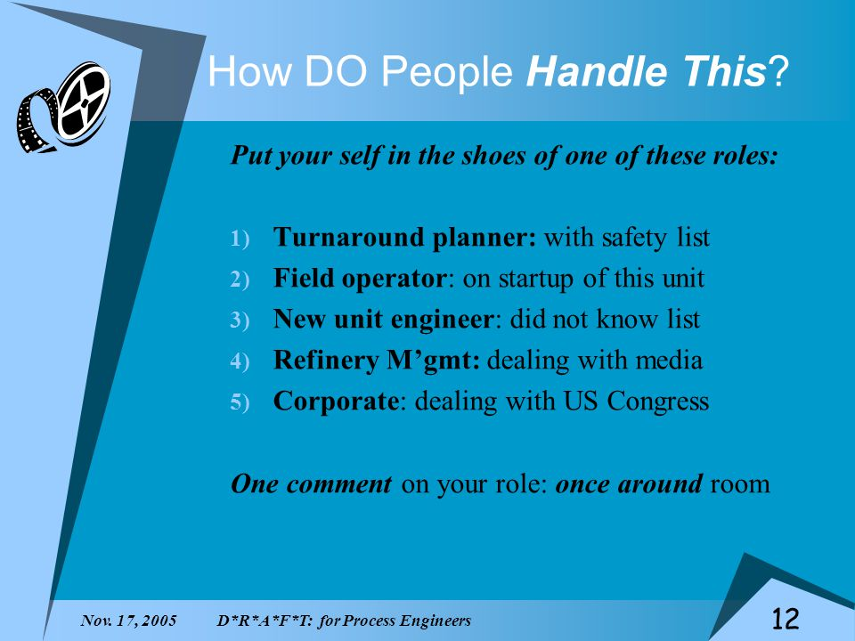 Nov. 17, 2005D*R*A*F*T: for Process Engineers 12 How DO People Handle This? Put your self in the shoes of one of these roles: 1) Turnaround planner: w