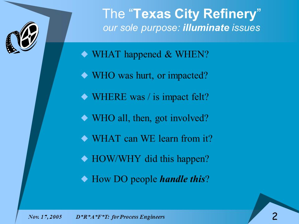 Nov. 17, 2005D*R*A*F*T: for Process Engineers 2 The Texas City Refinery our sole purpose: illuminate issues WHAT happened & WHEN? WHO was hurt, or imp