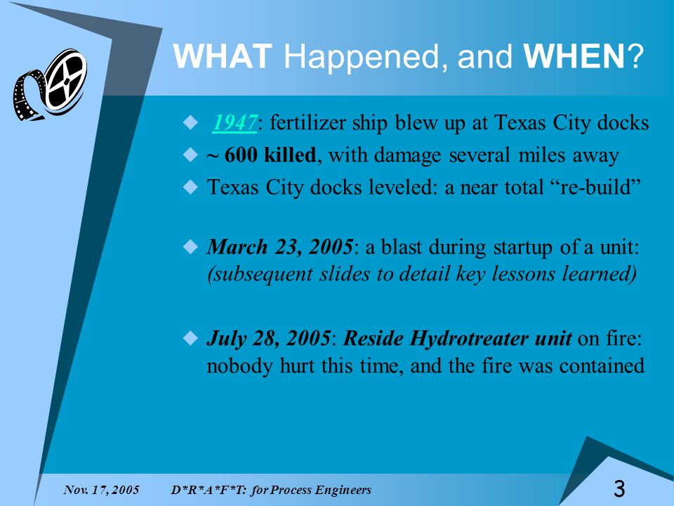 Nov. 17, 2005D*R*A*F*T: for Process Engineers 3 WHAT Happened, and WHEN? 1947: fertilizer ship blew up at Texas City docks1947 ~ 600 killed, with dama