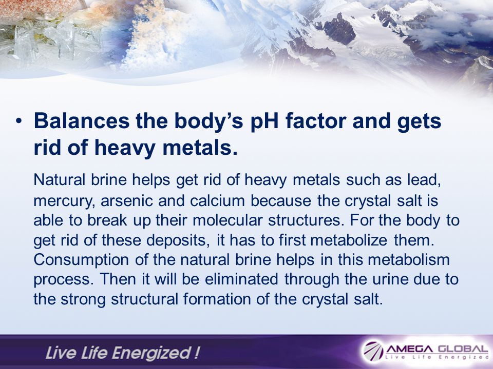 Balances the bodys pH factor and gets rid of heavy metals.