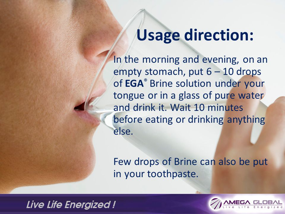 Usage direction: In the morning and evening, on an empty stomach, put 6 – 10 drops of EGA ® Brine solution under your tongue or in a glass of pure water and drink it.