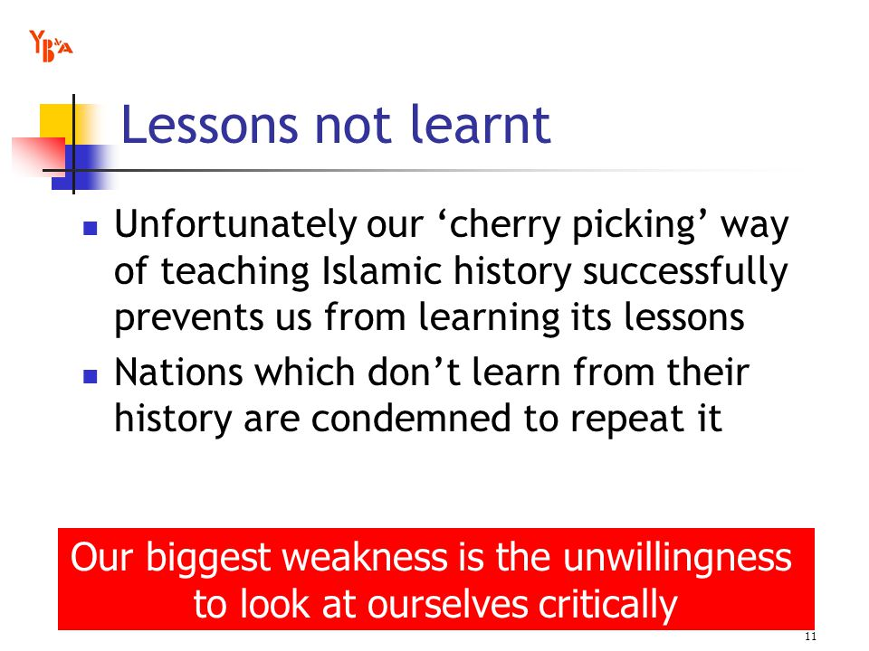 Lessons not learnt Unfortunately our cherry picking way of teaching Islamic history successfully prevents us from learning its lessons Nations which dont learn from their history are condemned to repeat it 11 Our biggest weakness is the unwillingness to look at ourselves critically