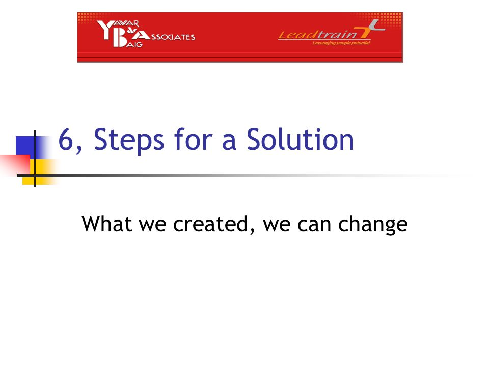 6, Steps for a Solution What we created, we can change