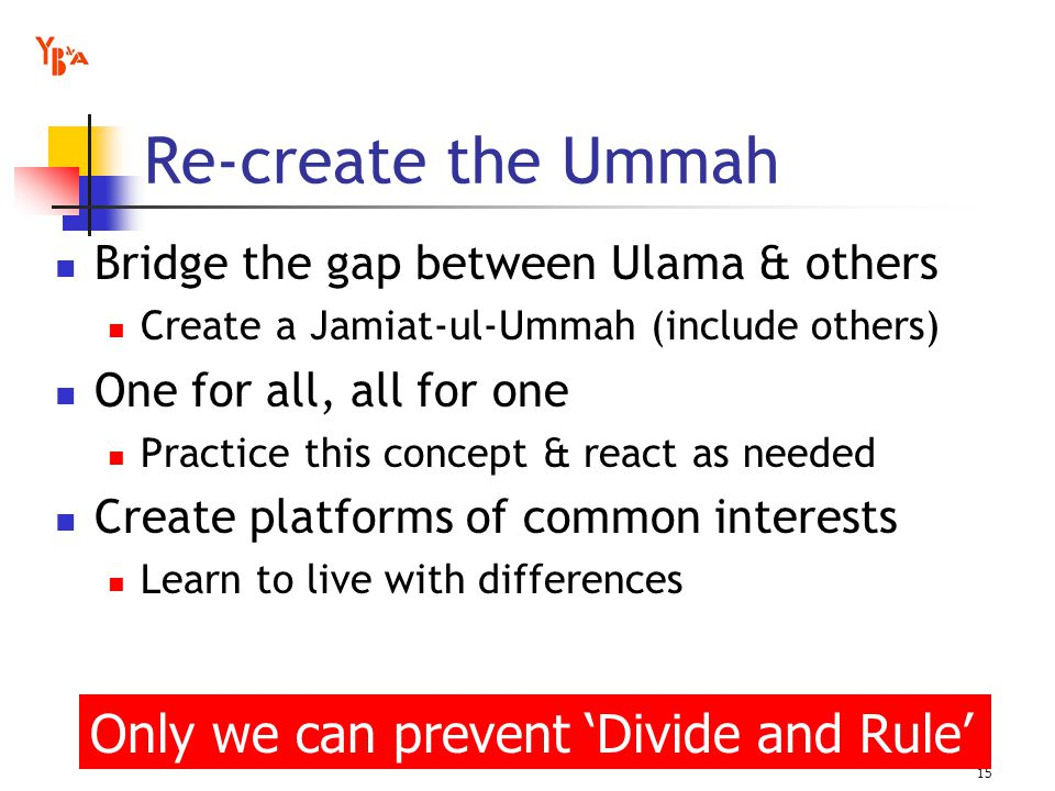 Re-create the Ummah Bridge the gap between Ulama & others Create a Jamiat-ul-Ummah (include others) One for all, all for one Practice this concept & react as needed Create platforms of common interests Learn to live with differences 15 Only we can prevent Divide and Rule