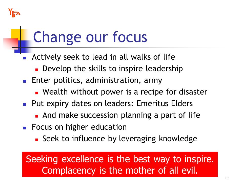 Change our focus Actively seek to lead in all walks of life Develop the skills to inspire leadership Enter politics, administration, army Wealth without power is a recipe for disaster Put expiry dates on leaders: Emeritus Elders And make succession planning a part of life Focus on higher education Seek to influence by leveraging knowledge 19 Seeking excellence is the best way to inspire.