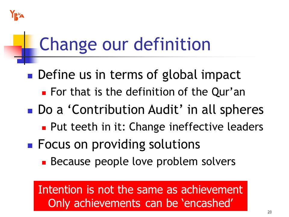 Change our definition Define us in terms of global impact For that is the definition of the Quran Do a Contribution Audit in all spheres Put teeth in it: Change ineffective leaders Focus on providing solutions Because people love problem solvers 20 Intention is not the same as achievement Only achievements can be encashed