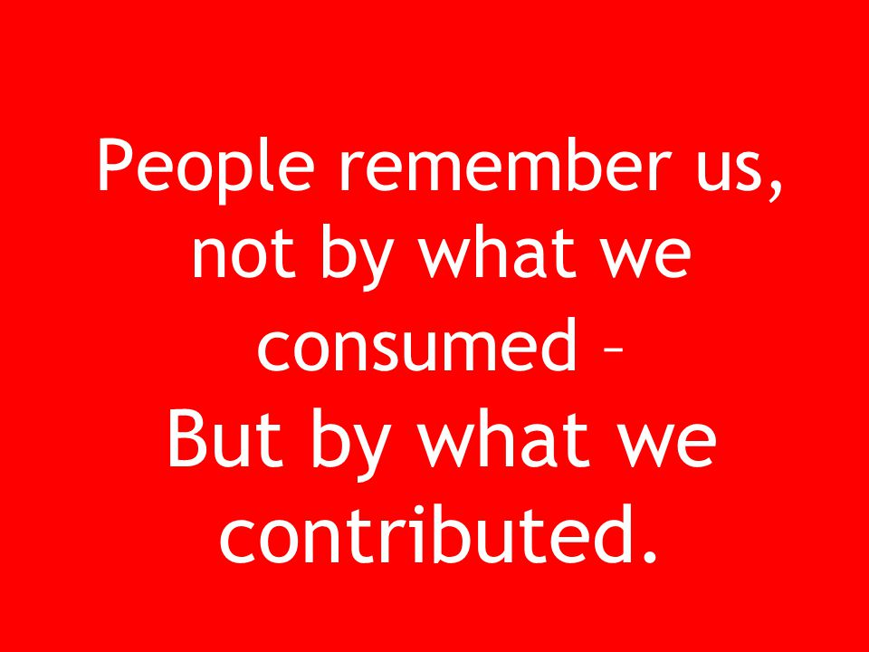 People remember us, not by what we consumed – But by what we contributed.