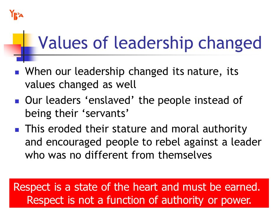 Values of leadership changed When our leadership changed its nature, its values changed as well Our leaders enslaved the people instead of being their servants This eroded their stature and moral authority and encouraged people to rebel against a leader who was no different from themselves Respect is a state of the heart and must be earned.