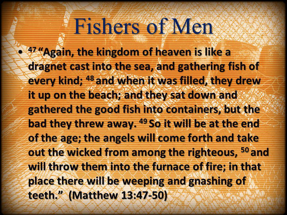 Fishers of Men 47 Again, the kingdom of heaven is like a dragnet cast into the sea, and gathering fish of every kind; 48 and when it was filled, they