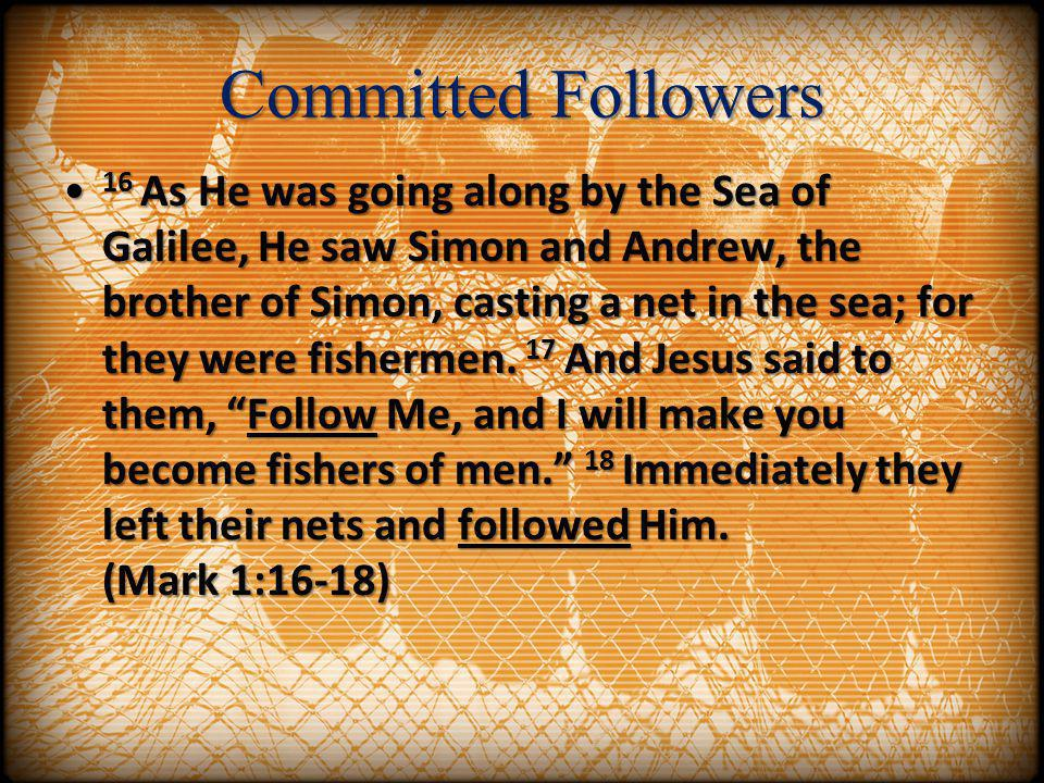 Committed Followers 16 As He was going along by the Sea of Galilee, He saw Simon and Andrew, the brother of Simon, casting a net in the sea; for they