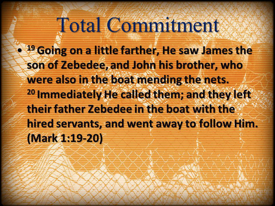 Total Commitment 19 Going on a little farther, He saw James the son of Zebedee, and John his brother, who were also in the boat mending the nets. 20 I