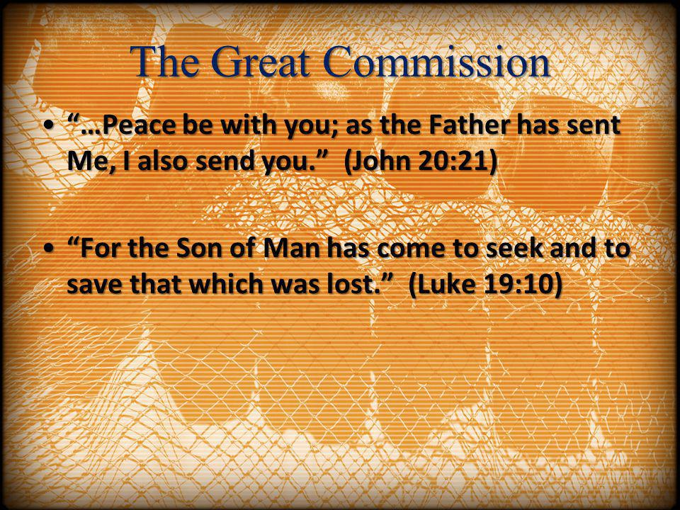 The Great Commission …Peace be with you; as the Father has sent Me, I also send you. (John 20:21)…Peace be with you; as the Father has sent Me, I also