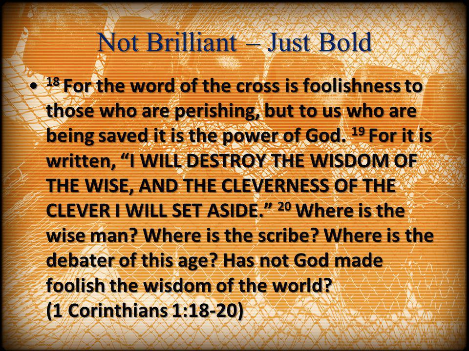 Not Brilliant – Just Bold 18 For the word of the cross is foolishness to those who are perishing, but to us who are being saved it is the power of God
