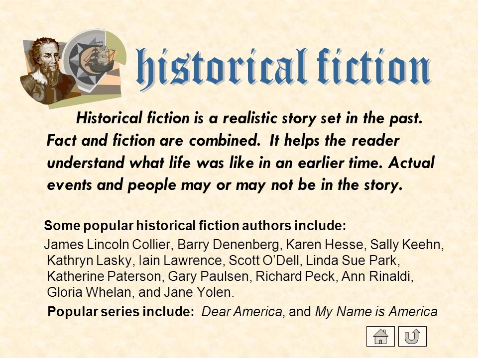 Historical fiction is a realistic story set in the past. Fact and fiction are combined. It helps the reader understand what life was like in an earlie