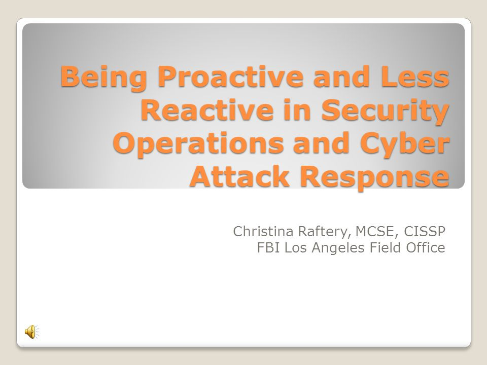 Being Proactive and Less Reactive in Security Operations and Cyber Attack Response Christina Raftery, MCSE, CISSP FBI Los Angeles Field Office
