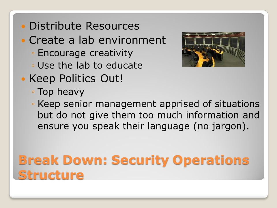 Break Down: Security Operations Structure Security Operations Center Staff Educate personnel Pay the price to either educate or pay the salary for the best of the best Create an environment conducive to threat awareness Communicate with your peers, other organizations, federal partners, academia, etc Learn what your up against