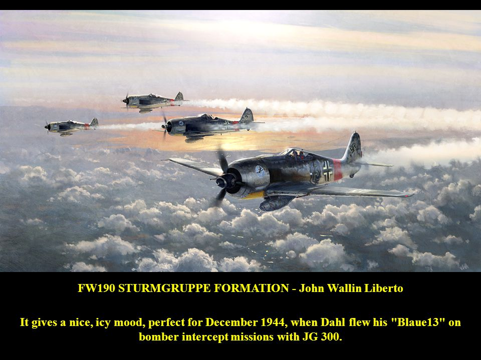 FW190 STURMGRUPPE FORMATION - John Wallin Liberto It gives a nice, icy mood, perfect for December 1944, when Dahl flew his Blaue13 on bomber intercept missions with JG 300.
