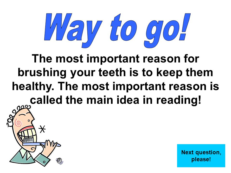 The most important reason for brushing your teeth is to keep them healthy. The most important reason is called the main idea in reading! Next question