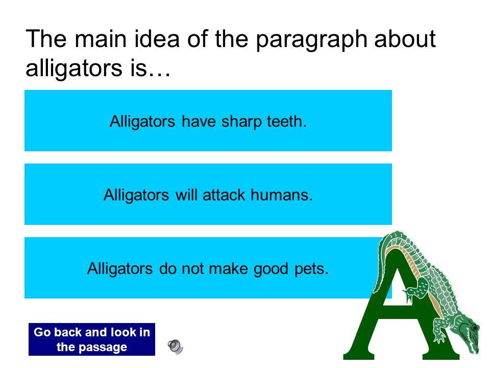 The main idea of the paragraph about alligators is… Alligators have sharp teeth. Alligators will attack humans. Alligators do not make good pets. Go b