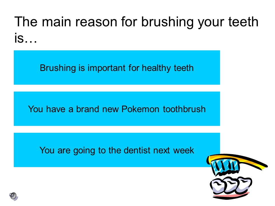 The main reason for brushing your teeth is… Brushing is important for healthy teeth You have a brand new Pokemon toothbrush You are going to the denti