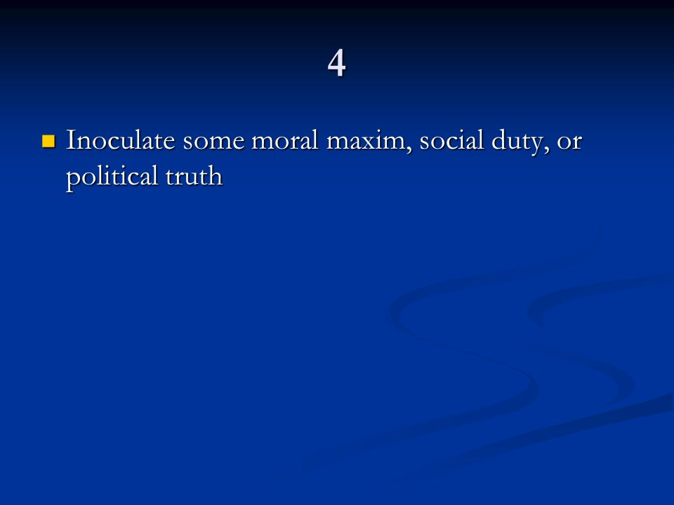 4 Inoculate some moral maxim, social duty, or political truth Inoculate some moral maxim, social duty, or political truth