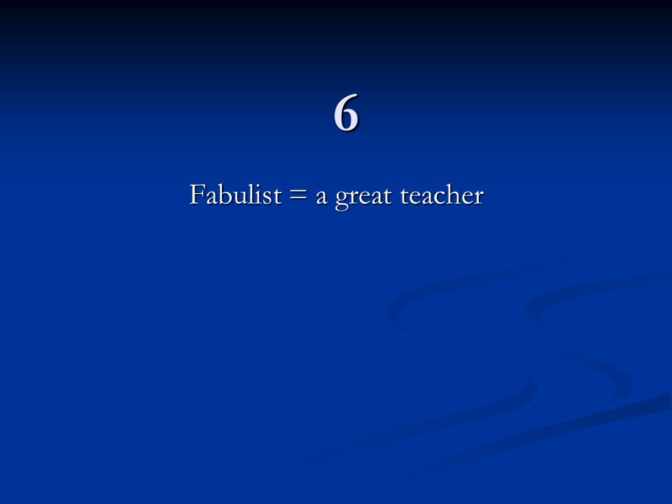 6 Fabulist = a great teacher