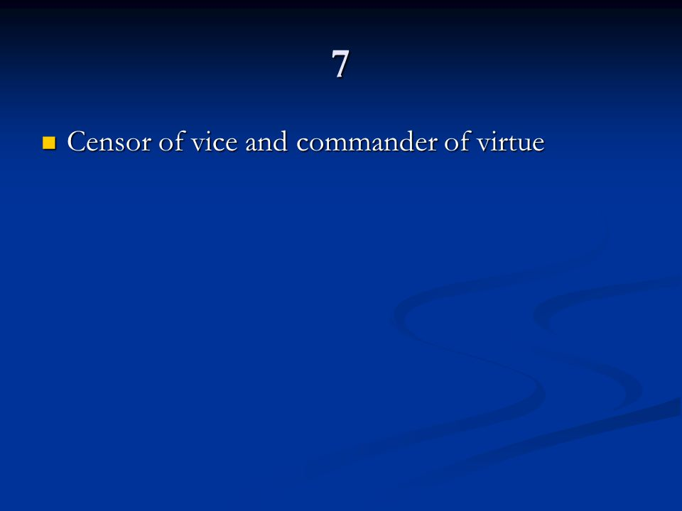 7 Censor of vice and commander of virtue Censor of vice and commander of virtue