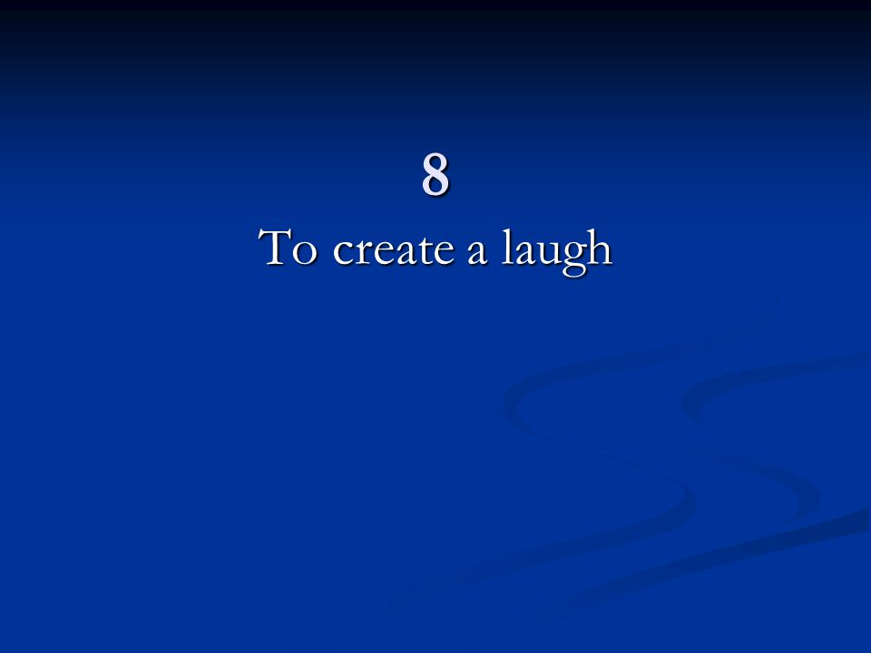 8 To create a laugh