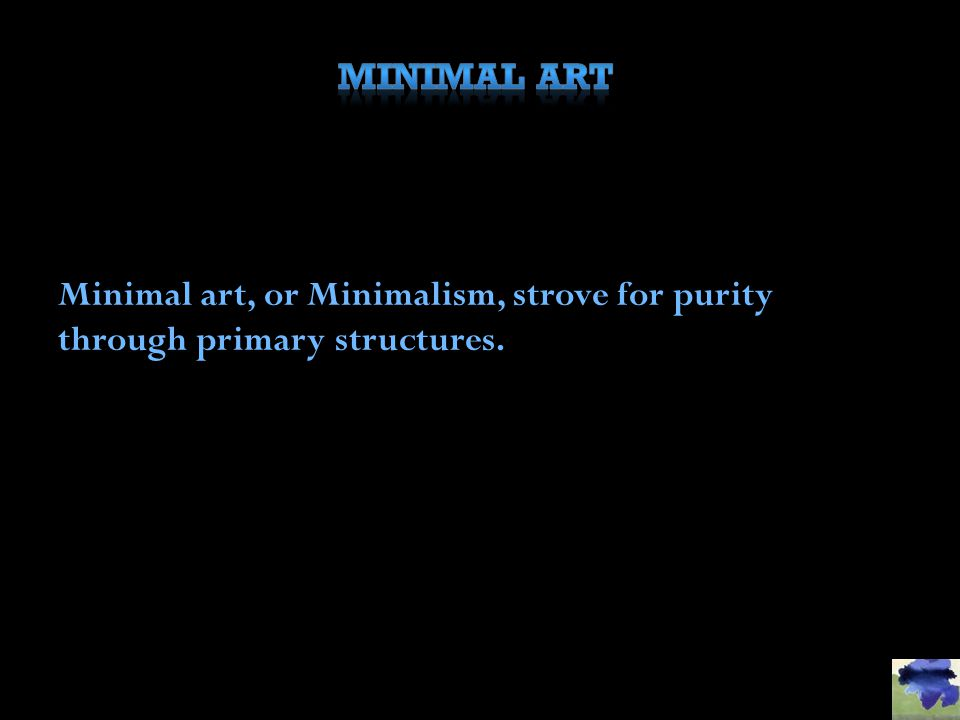 Minimal art, or Minimalism, strove for purity through primary structures.