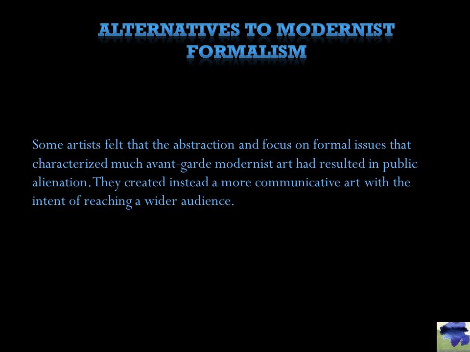 Some artists felt that the abstraction and focus on formal issues that characterized much avant-garde modernist art had resulted in public alienation.