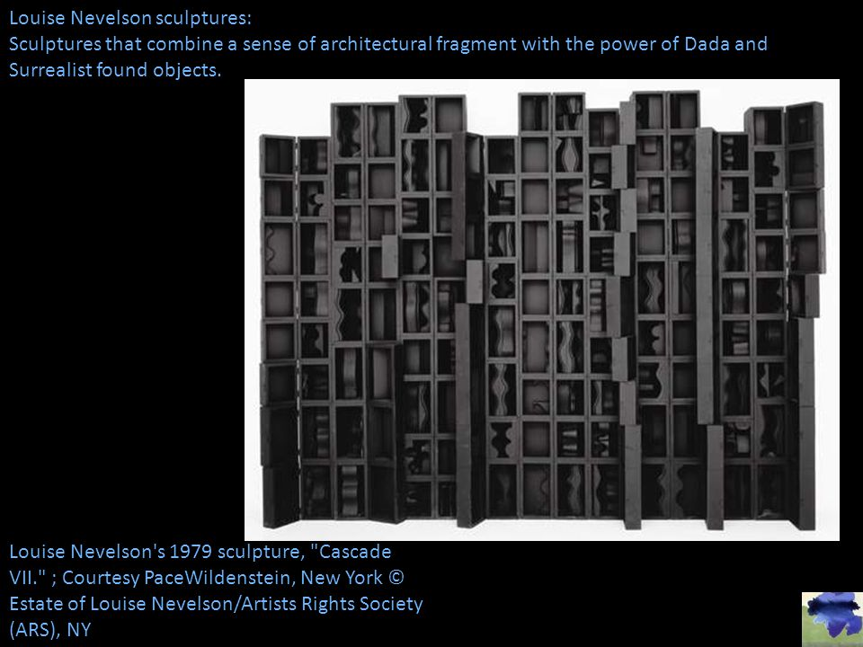 Louise Nevelson sculptures: Sculptures that combine a sense of architectural fragment with the power of Dada and Surrealist found objects.